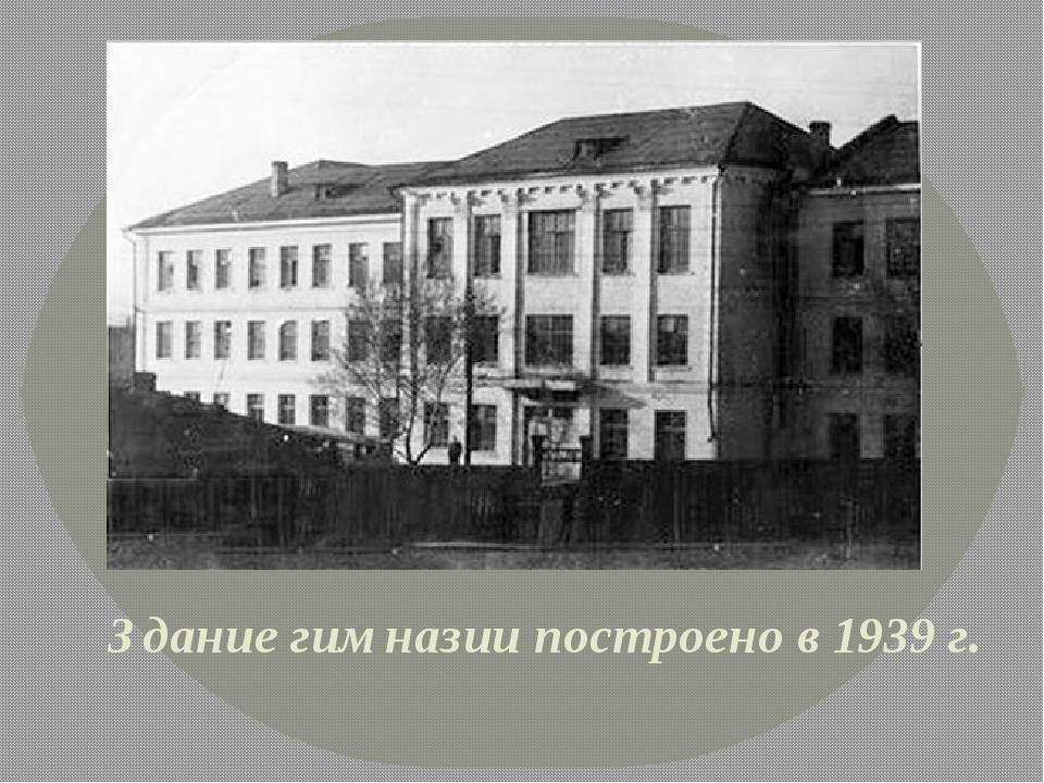 Здание гимназии построено в 1939 г.