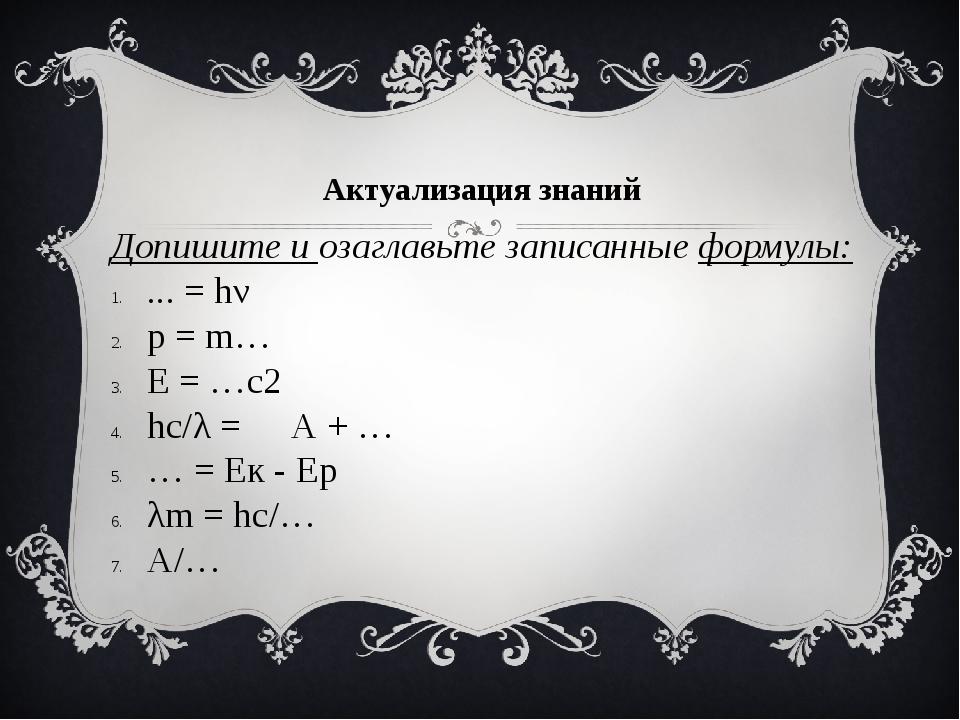 Допишите и озаглавьте записанные формулы: ... = hν p = m… Е = …c2 hc/λ = А +...