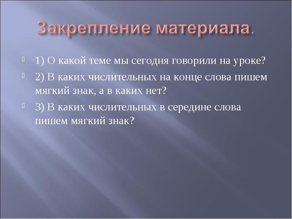 1) О какой теме мы сегодня говорили на уроке? 2) В каких числительных на конц...