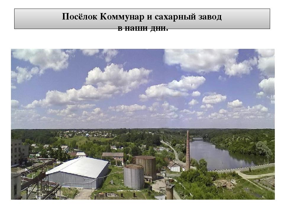 Посёлок Коммунар и сахарный завод в наши дни.
