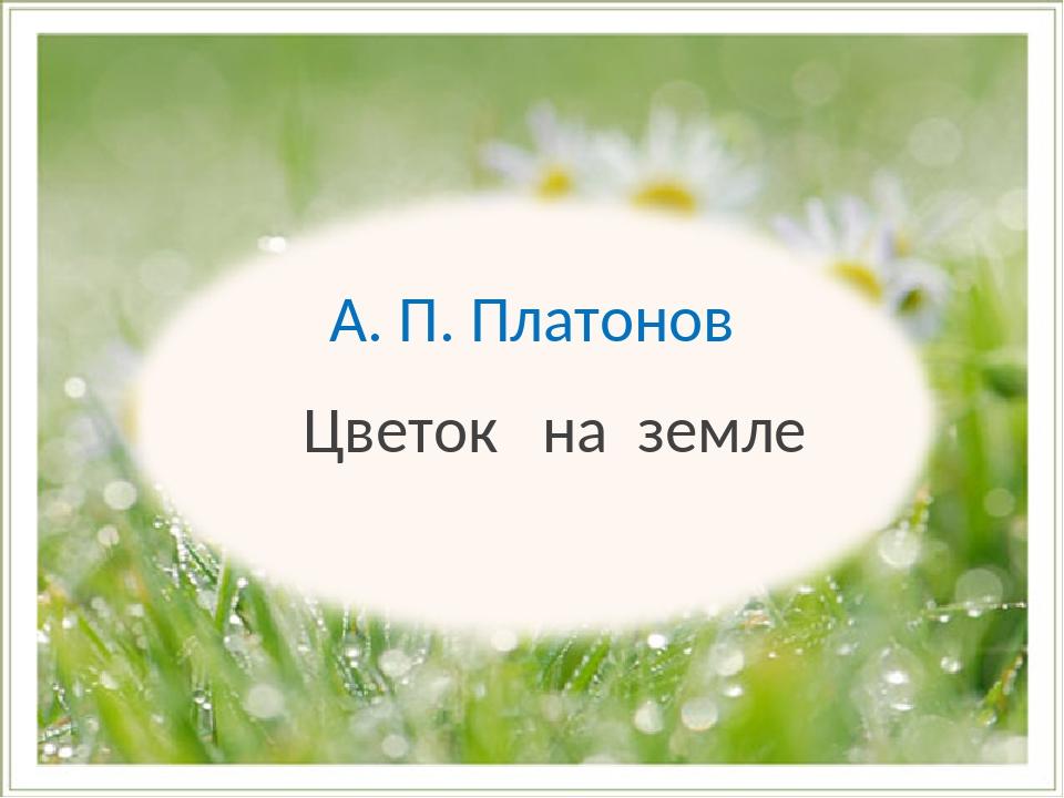 А. П. Платонов Цветок на земле