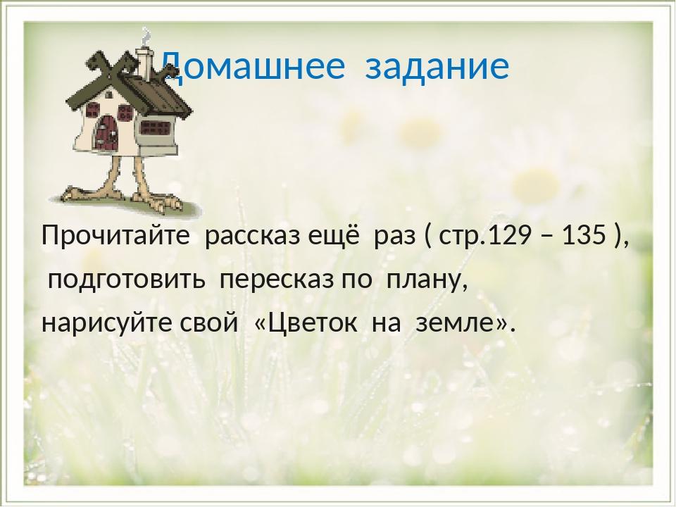 Домашнее задание Прочитайте рассказ ещё раз ( стр.129 – 135 ), подготовить пе...