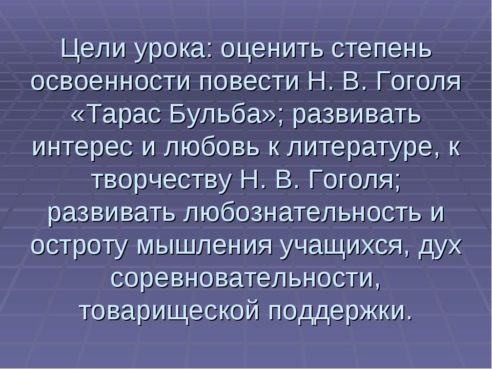 Цели урока: оценить степень освоенности повести Н. В. Гоголя «Тарас Бульба»;...