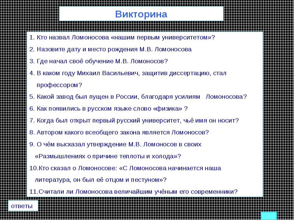 Викторина 1. Кто назвал Ломоносова «нашим первым университетом»? 2. Назовите...