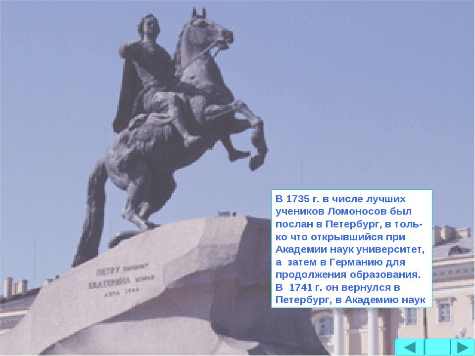 В 1735 г. в числе лучших учеников Ломоносов был послан в Петербург, в толь-ко...