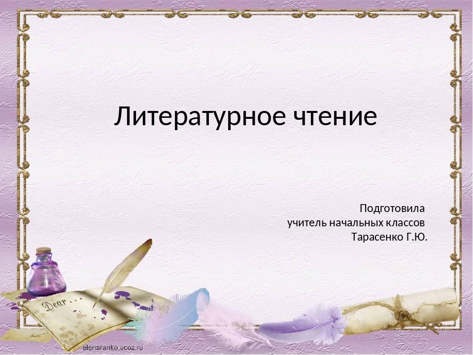 Литературное чтение Подготовила учитель начальных классов Тарасенко Г.Ю.