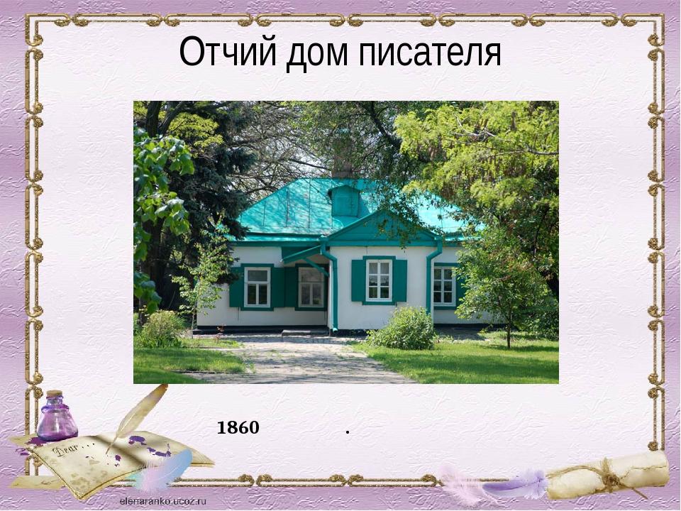 Отчий дом писателя Антон Павлович Чехов родился в 1860 году в г. Таганроге в...