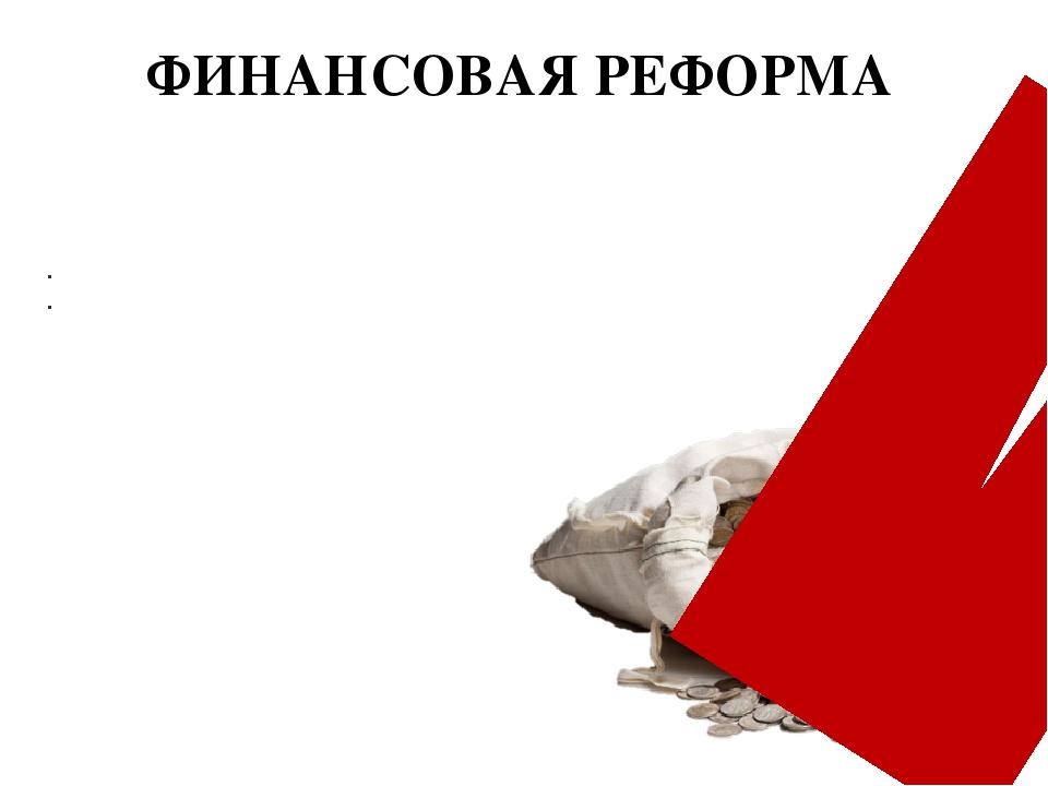 ФИНАНСОВАЯ РЕФОРМА Для реорганизации армии, создания флота, строительства кре...