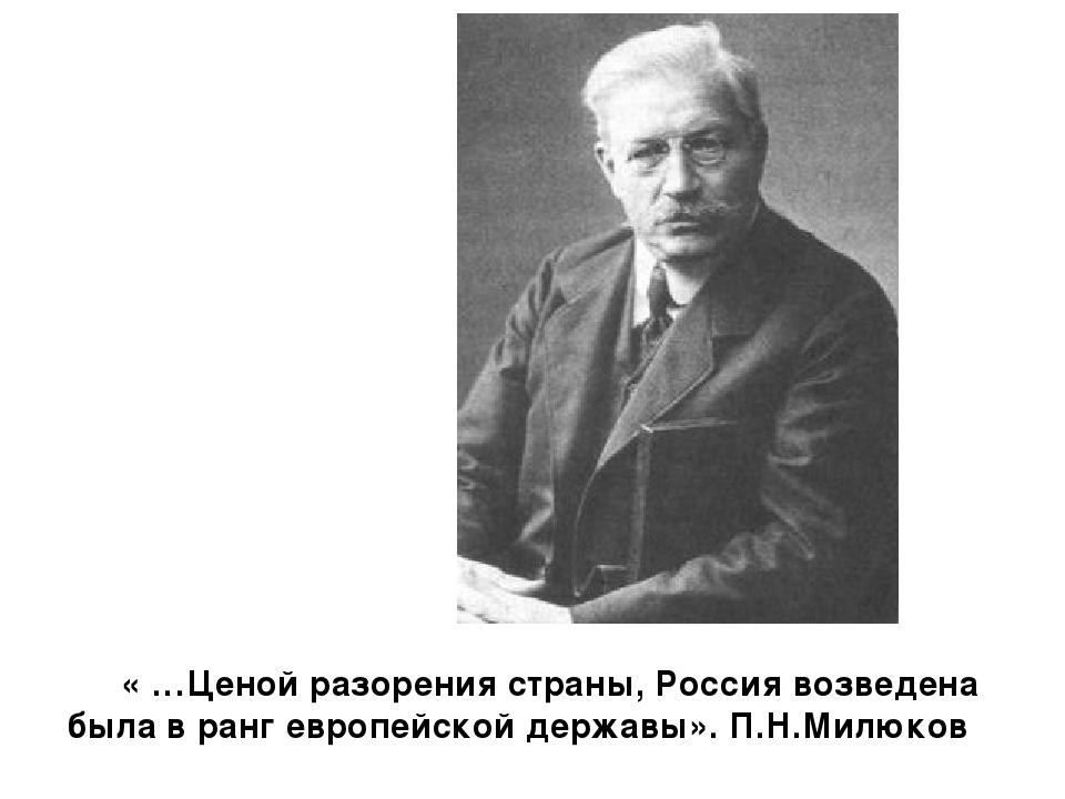 « …Ценой разорения страны, Россия возведена была в ранг европейской державы»...