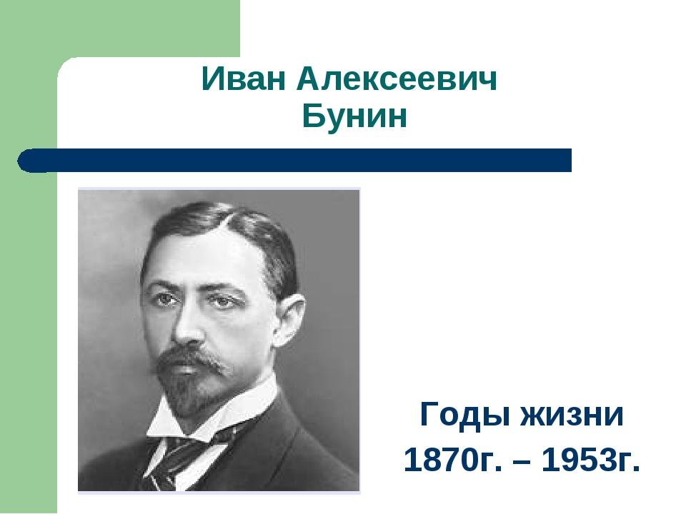 Иван Алексеевич Бунин Годы жизни 1870г. – 1953г.