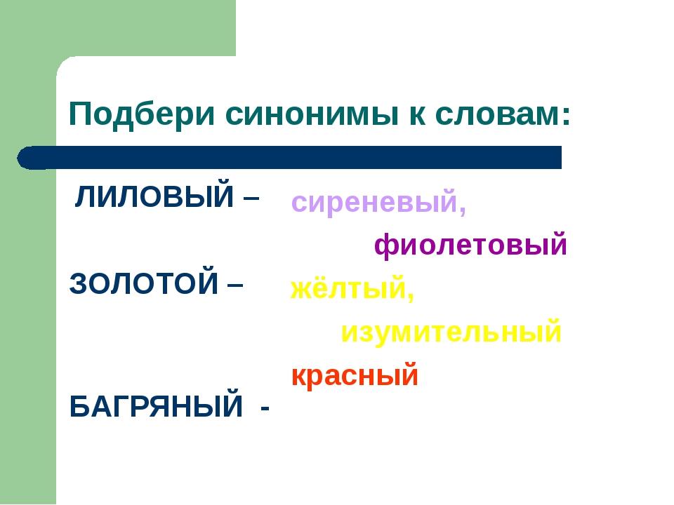 Подбери синонимы к словам: ЛИЛОВЫЙ – ЗОЛОТОЙ – БАГРЯНЫЙ - сиреневый, фиолетов...