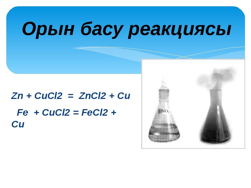 Zn + CuCl2 = ZnCl2 + Cu Fe + CuCl2 = FeCl2 + Cu Орын басу...