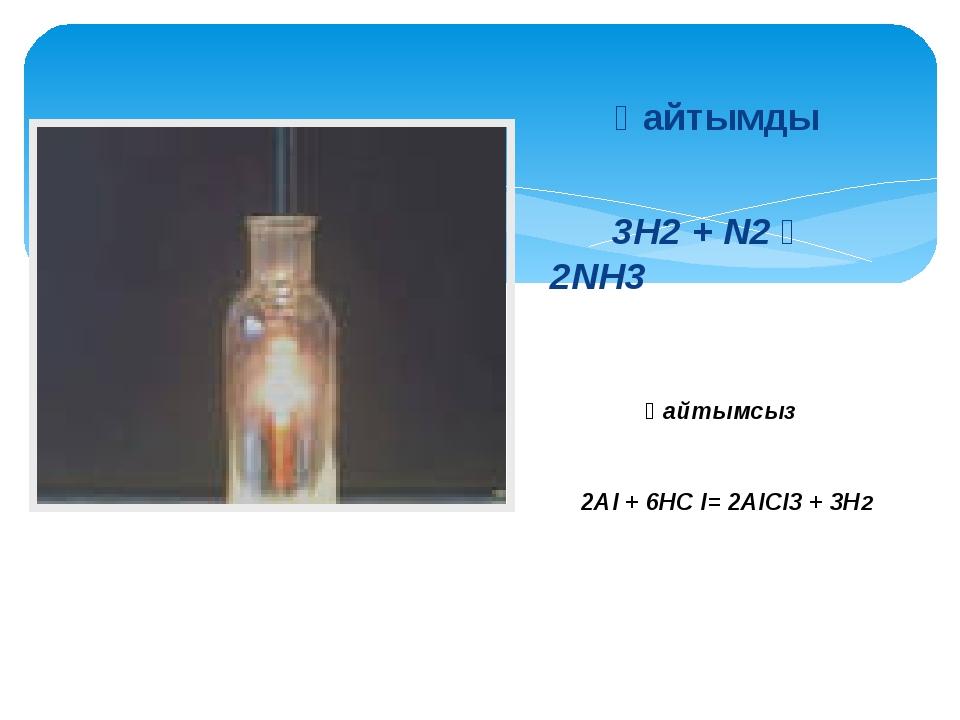 Қайтымды 3H2 + N2 ⇆ 2NH3 2Al + 6НС l= 2AlСl3 + 3Н2 Қайтымсыз