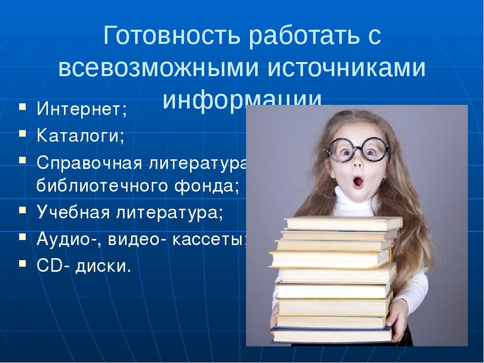 Готовность работать с всевозможными источниками информации Интернет; Каталоги...