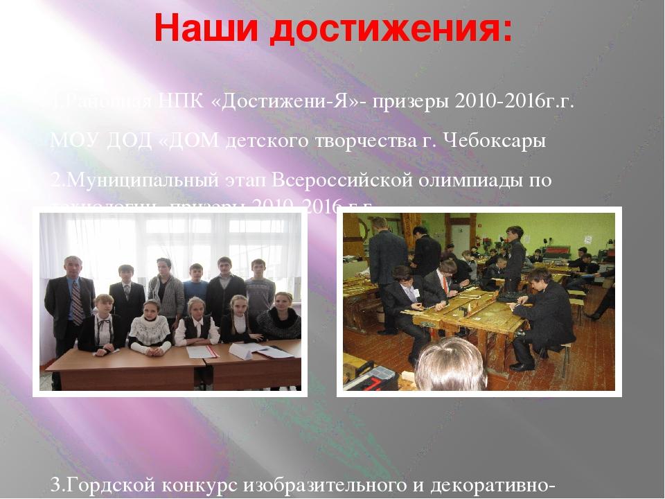 Наши достижения: 1.Районная НПК «Достижени-Я»- призеры 2010-2016г.г. МОУ ДОД...