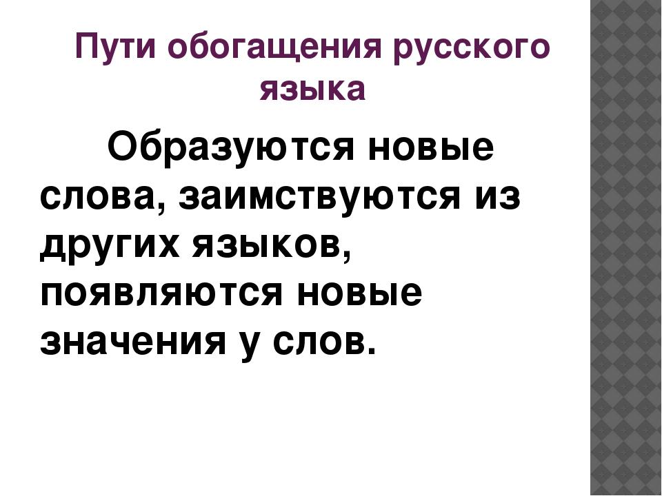 Пути обогащения русского языка Образуются новые слова, заимствуются из других...