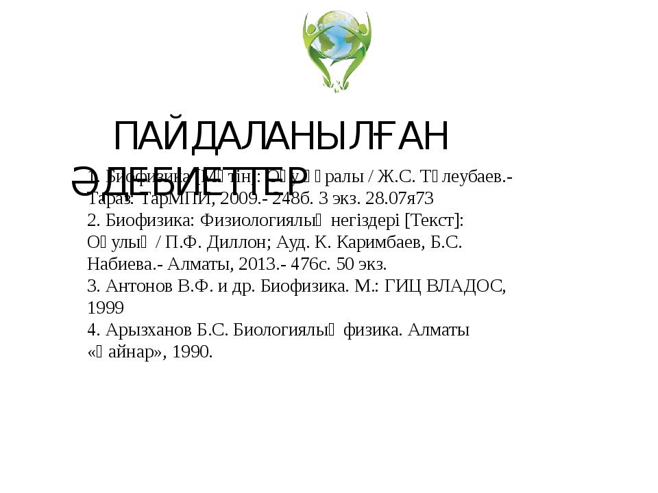 1. Биофизика [Мәтін]: Оқу құралы / Ж.С. Төлеубаев.- Тараз: ТарМПИ, 2009.- 248...