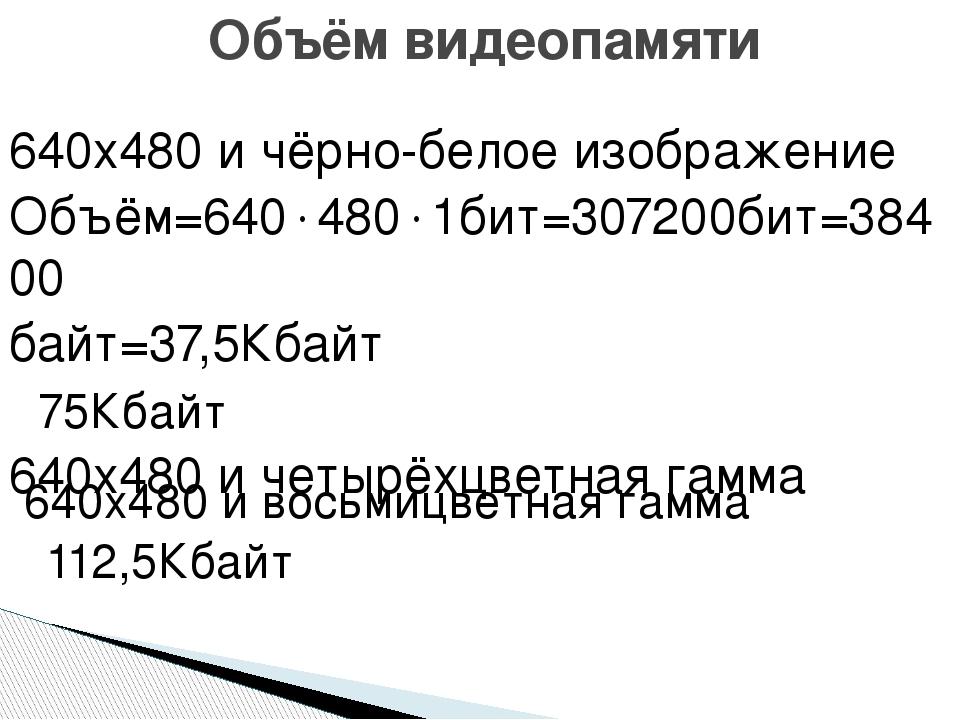 640х480 и чёрно-белое изображение Объём=6404801бит=307200бит=38400 байт=37,...