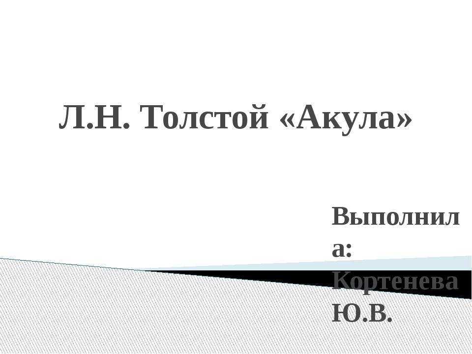 Л.Н. Толстой «Акула» Выполнила: Кортенева Ю.В.
