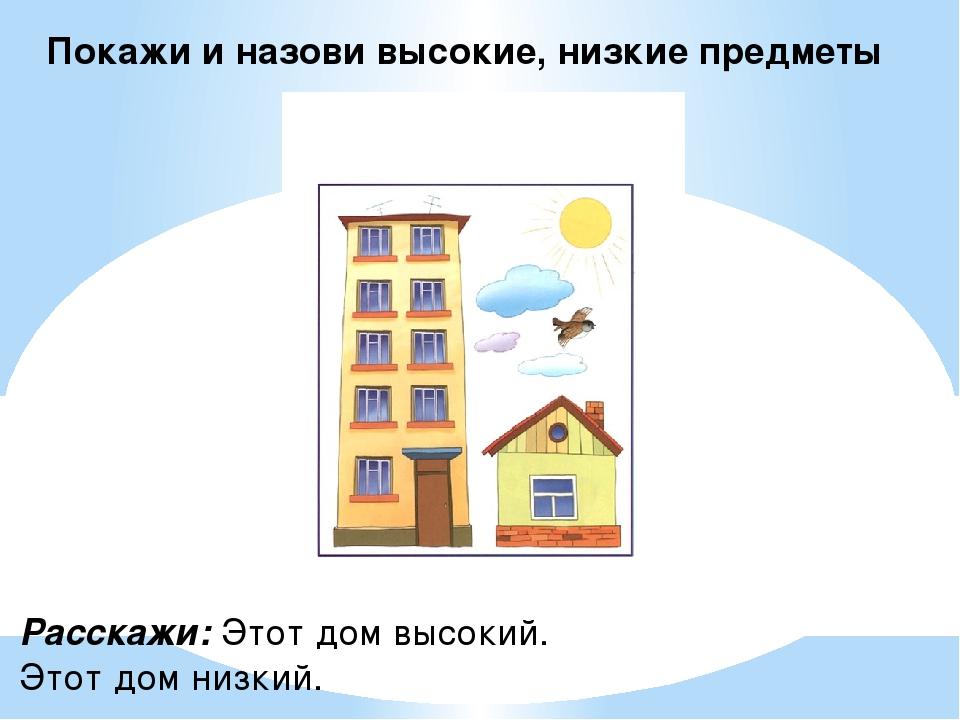 Покажи и назови высокие, низкие предметы Расскажи: Этот дом высокий. Этот дом...