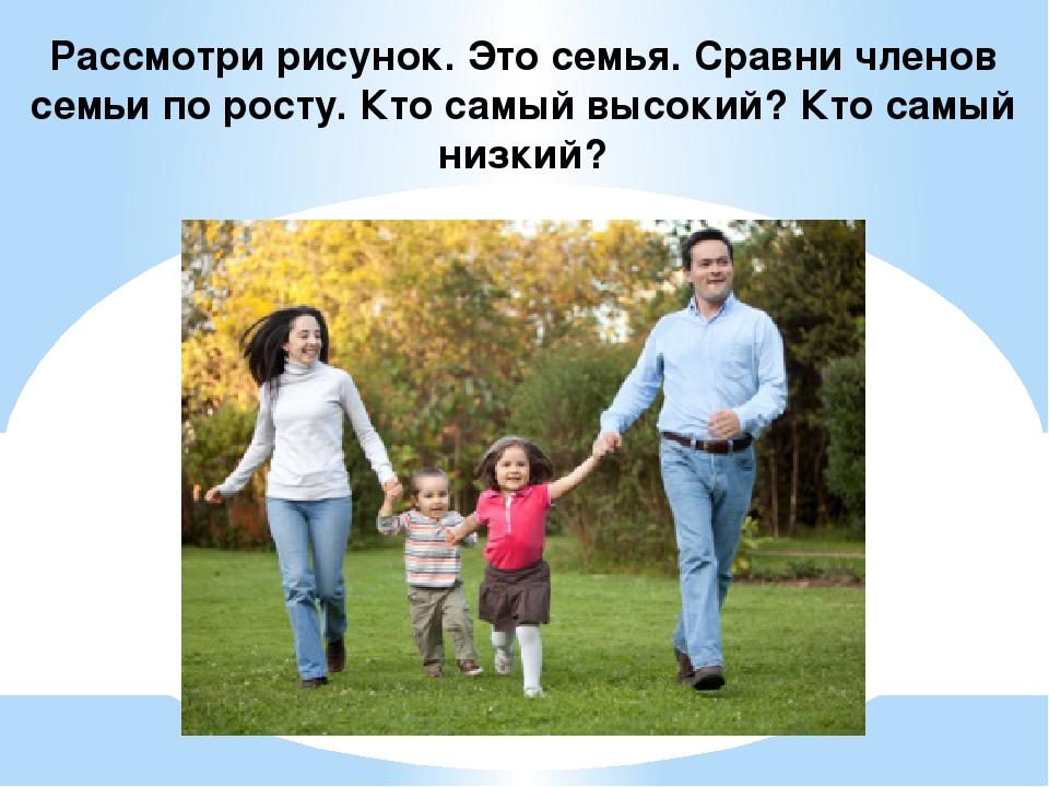 Рассмотри рисунок. Это семья. Сравни членов семьи по росту. Кто самый высокий...