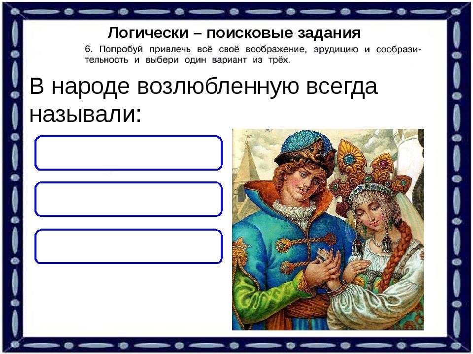 Логически – поисковые задания В народе возлюбленную всегда называли: ЛЮБИМАЯ...