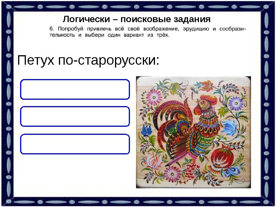 Логически – поисковые задания Петух по-старорусски: ПЕТЬКА КУР ПТИЦА
