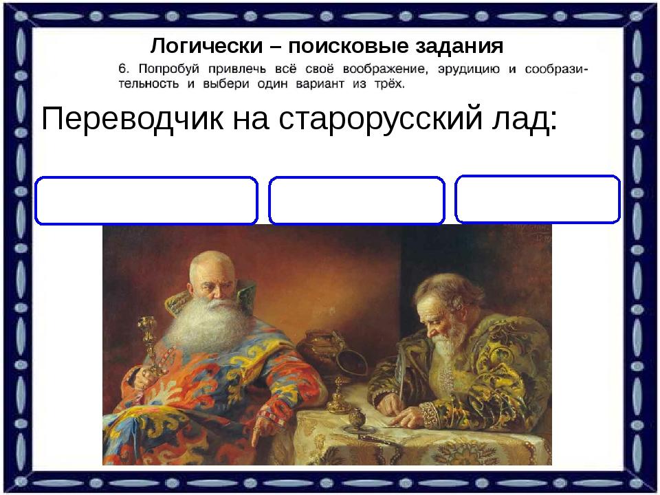 Логически – поисковые задания Переводчик на старорусский лад: ПИСАТЕЛЬ ТОЛМАЧ...