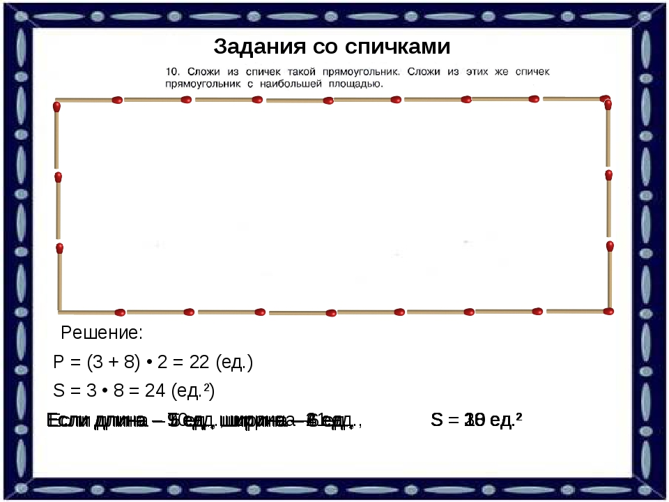 Задания со спичками Решение: Р = (3 + 8) • 2 = 22 (ед.) S = 3 • 8 = 24 (ед.²)...