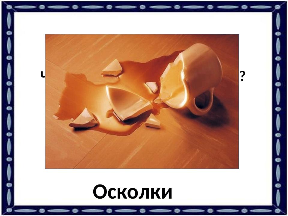 Что остаётся от разбитой чашки? Осколки