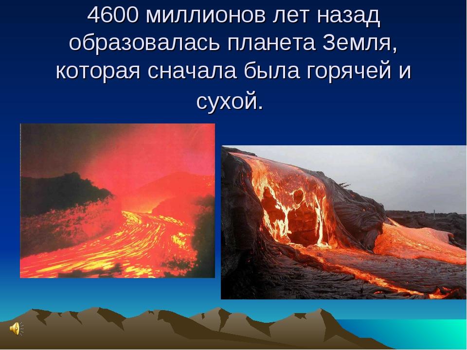 4600 миллионов лет назад образовалась планета Земля, которая сначала была го...