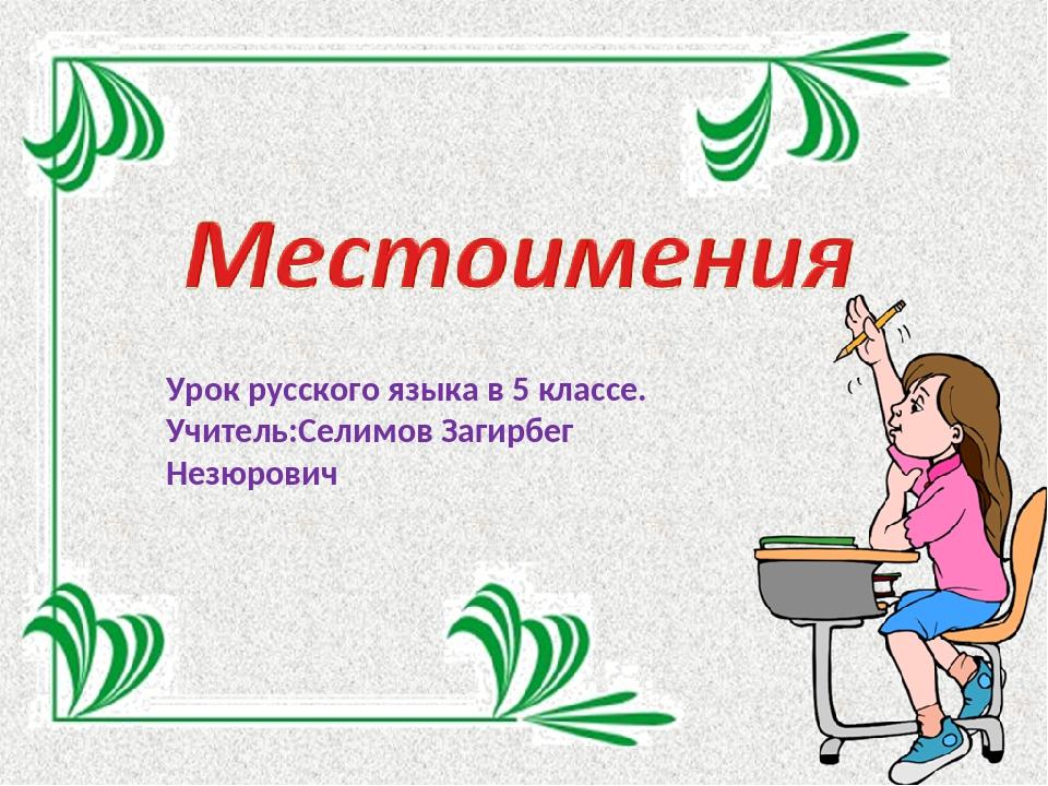 Урок русского языка в 5 классе. Учитель:Селимов Загирбег Незюрович