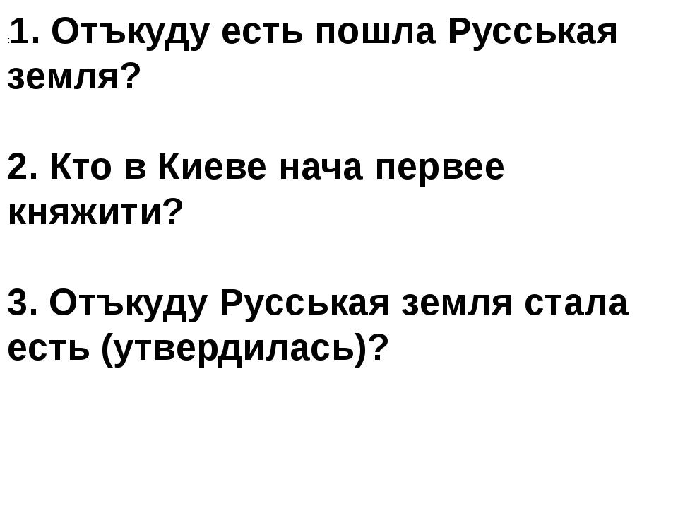 :1. Отъкуду есть пошла Русськая земля? 2. Кто в Киеве нача первее княжити? 3....