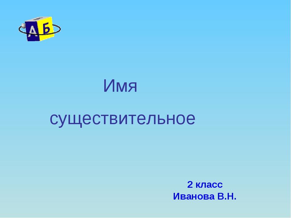 2 класс Иванова В.Н. Имя существительное