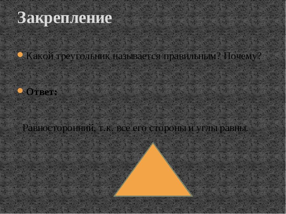 Закрепление Какой треугольник называется правильным? Почему? Ответ: Равностор...