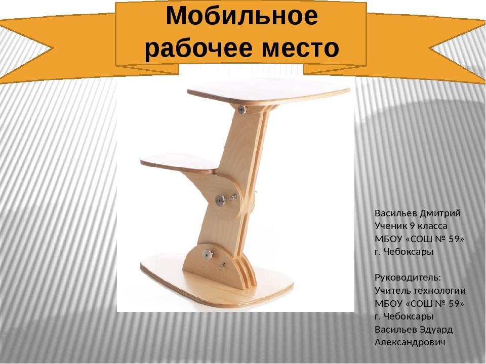 Мобильное рабочее место Васильев Дмитрий Ученик 9 класса МБОУ «СОШ № 59» г....