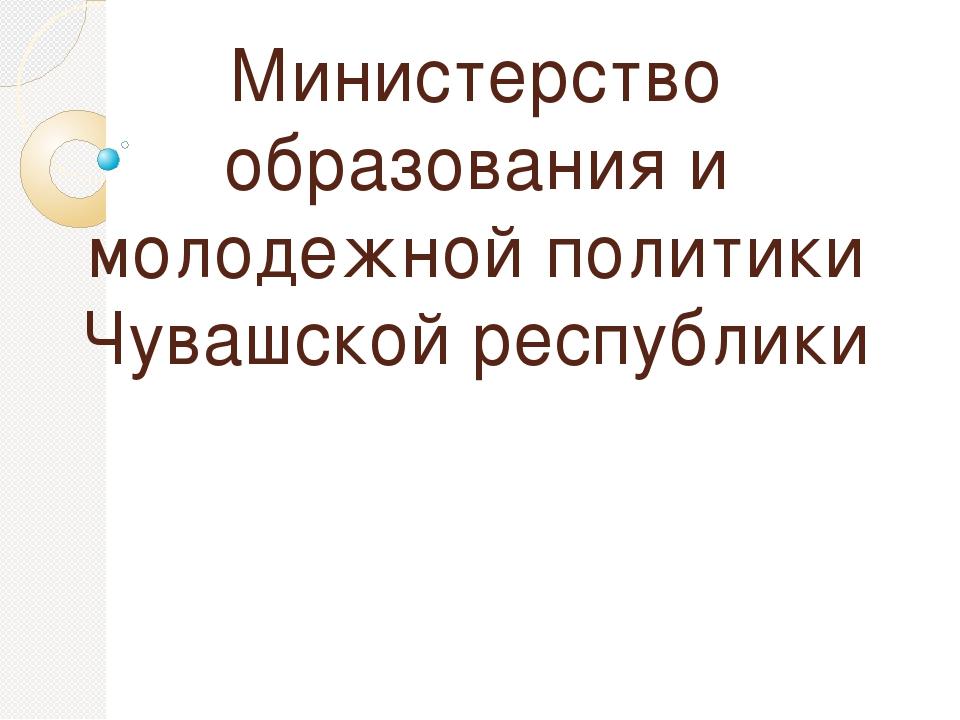 Министерство образования и молодежной политики Чувашской республики     ...