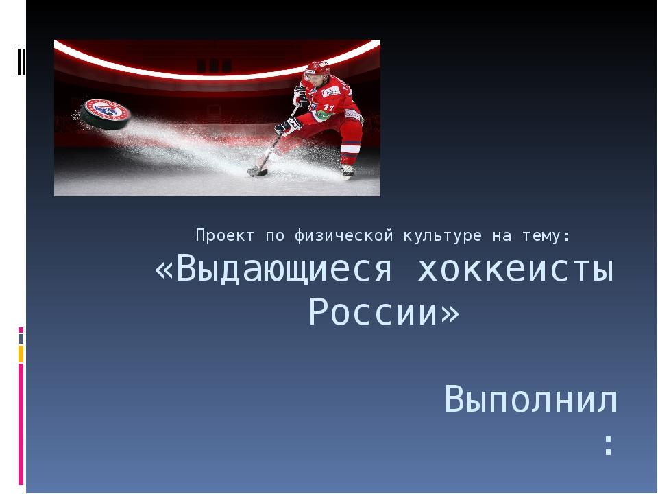 Проект по физической культуре на тему: «Выдающиеся хоккеисты России» Выполнил...
