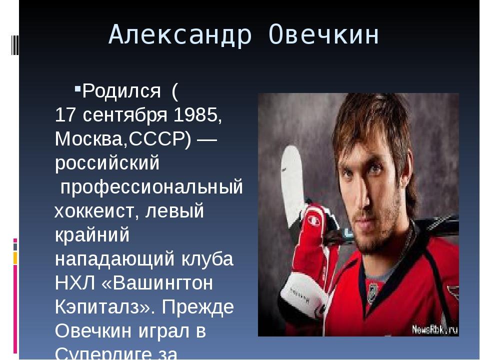 Александр Овечкин Родился (17 сентября1985,Москва,СССР)—российскийпрофе...