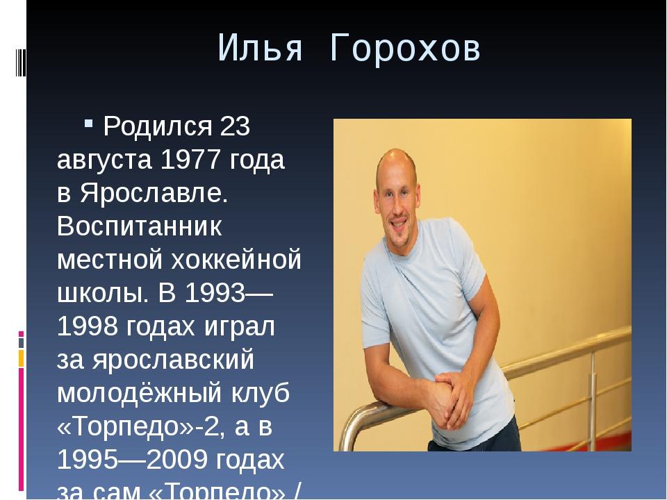 Илья Горохов Родился 23 августа 1977 года вЯрославле. Воспитанник местной хо...
