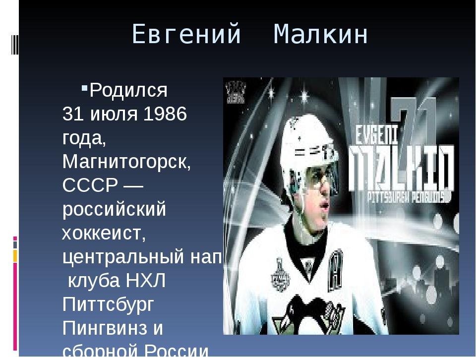 Евгений Малкин Родился 31 июля1986 года,Магнитогорск,СССР —российскийхок...