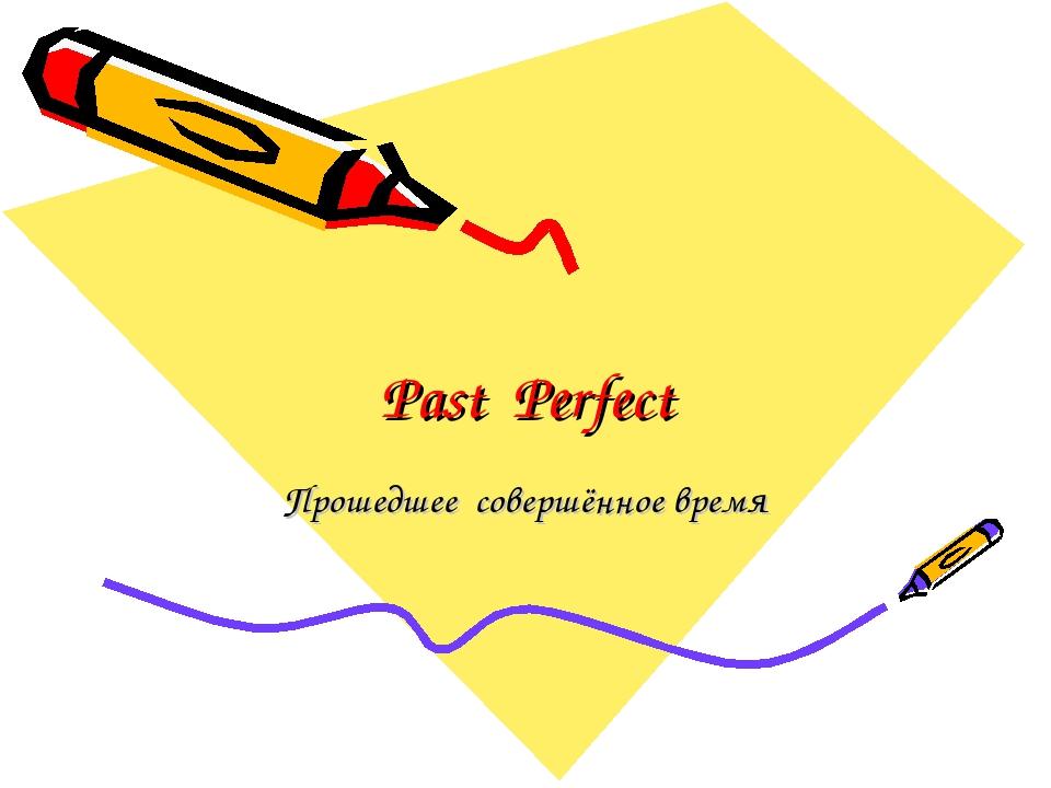 Past Perfect Прошедшее совершённое время