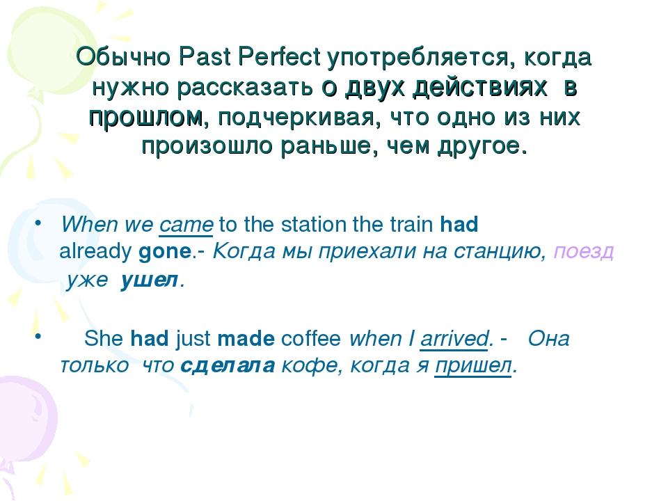 Обычно Past Perfect употребляется, когда нужно рассказать о двух действиях в...