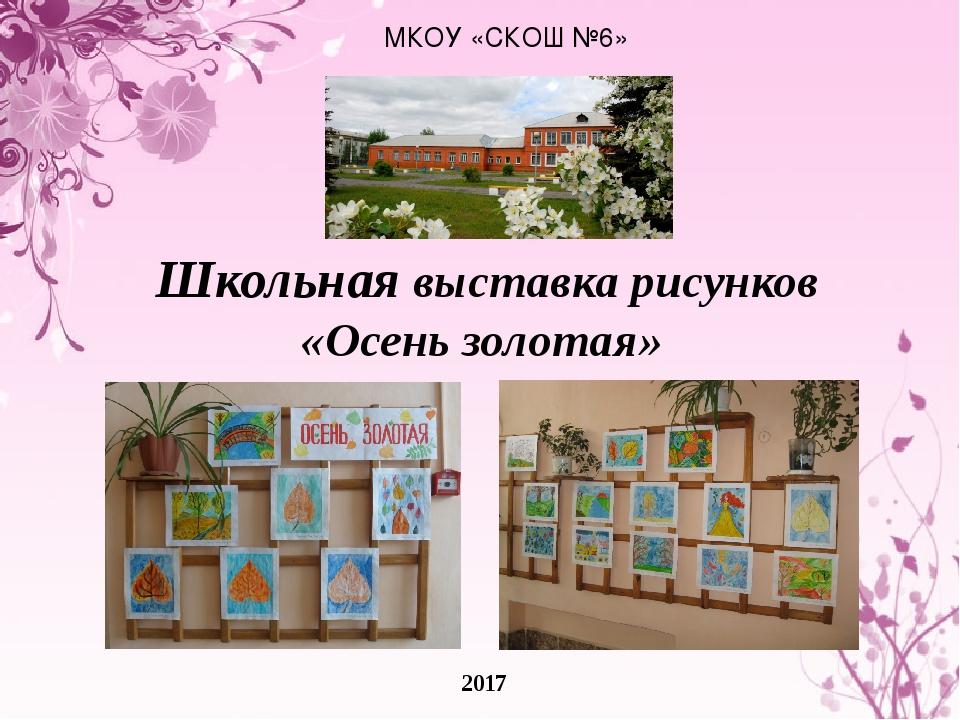МКОУ «СКОШ №6» 2017 Школьная выставка рисунков «Осень золотая»
