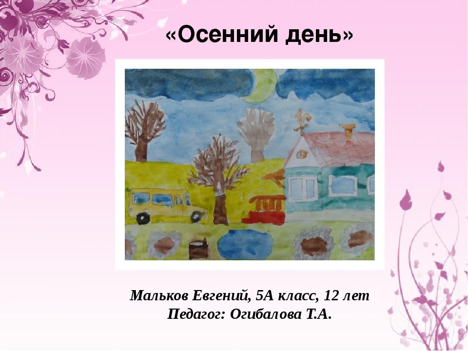 «Осенний день» Мальков Евгений, 5А класс, 12 лет Педагог: Огибалова Т.А.