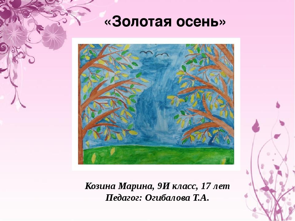 «Золотая осень» Козина Марина, 9И класс, 17 лет Педагог: Огибалова Т.А.