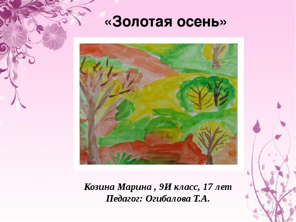 «Золотая осень» Козина Марина , 9И класс, 17 лет Педагог: Огибалова Т.А.