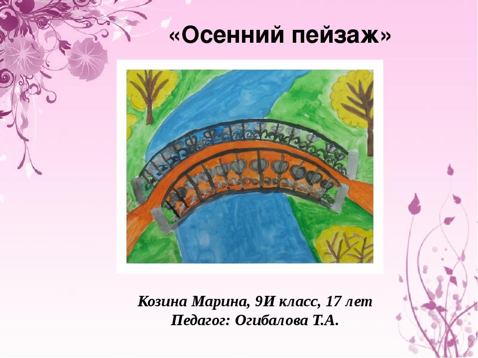 «Осенний пейзаж» Козина Марина, 9И класс, 17 лет Педагог: Огибалова Т.А.