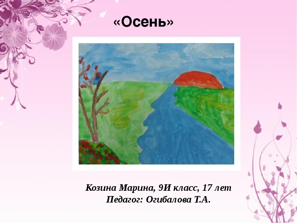«Осень» Козина Марина, 9И класс, 17 лет Педагог: Огибалова Т.А.