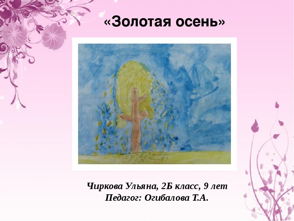 «Золотая осень» Чиркова Ульяна, 2Б класс, 9 лет Педагог: Огибалова Т.А.